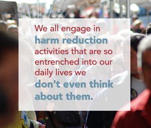 We all engage in  harm reduction  activities that are so  entrenched into our daily lives we  don't even think  about them.