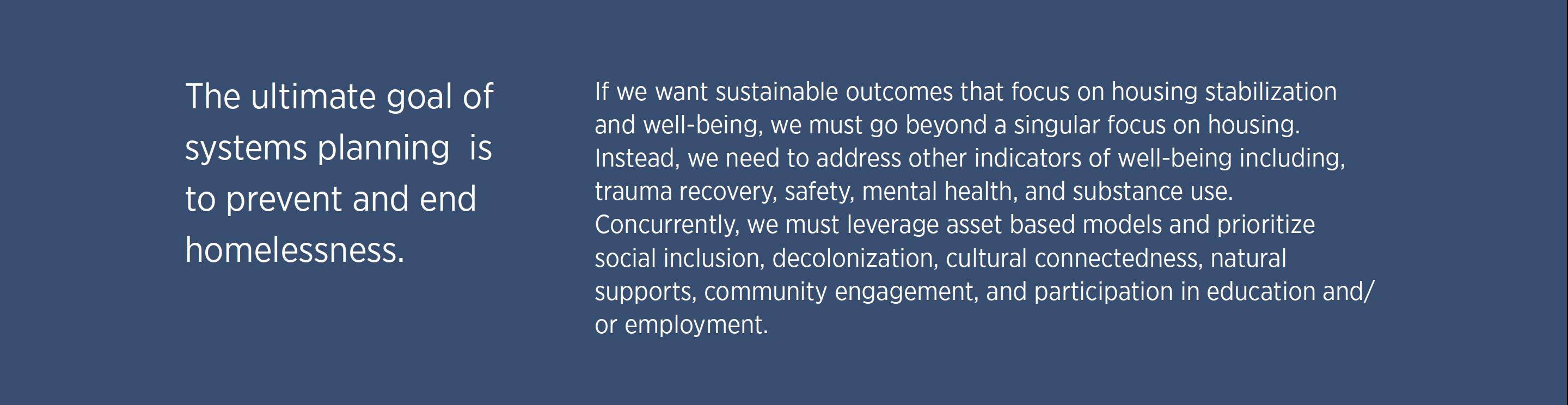 If we want sustainable outcomes that focus on housing stabilization and well-being, we must go beyond a singular focus on housing. Instead, we need to address other indicators of well-being including, trauma recovery, safety, mental health, and substance