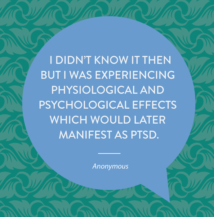 I didn't know it then but I was experiencing physiological and psychological effects which would later manifest as PTSD.